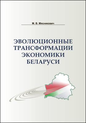 Эволюционные трансформации экономики Беларуси: монография