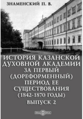 История Казанской духовной академии за первый (дореформенный) период ее существования (1842-1870 годы). Выпуск 2
