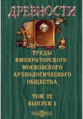 Древности. Труды Московского археологического общества: журнал. 1909. Т. 22, Вып. 1
