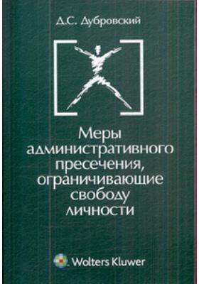 Меры административного пресечения, ограничивающие свободу личности : Монография. 2-е издание, переработанное и дополненное