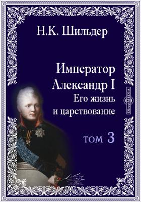 Император Александр Первый, его жизнь и царствование. Т. 3