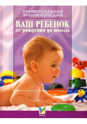 Ваш ребёнок от рождения до школы : 3-е издание, стереотипное