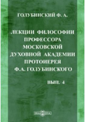 Лекции философии профессора Московской духовной академии протоиерея Ф.А. Голубинского. Вып. 4