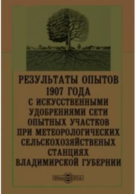 Результаты опытов 1907 года с искусственными удобрениями сети опытных участников при метеорологических сельскохозяйственых станциях Владимирской губернии