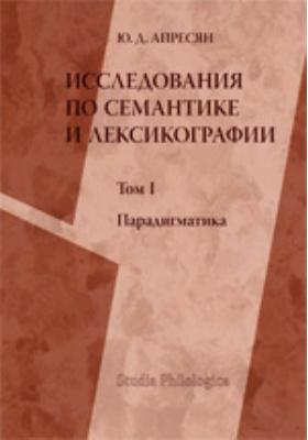 Исследование по семантике и лексикографии. Т. I. Парадигматика