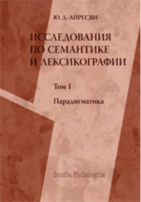 Исследование по семантике и лексикографии: монография. Т. I. Парадигматика