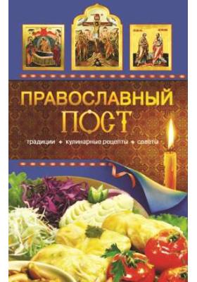Православный пост : Традиции, кулинарные рецепты, советы