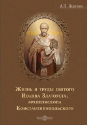 Жизнь и труды святого Иоанна Златоуста, архиепископа Константинопольского: духовно-просветительское издание