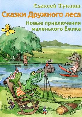 Сказки Дружного леса : новые приключения маленького Ёжика: художественная литература