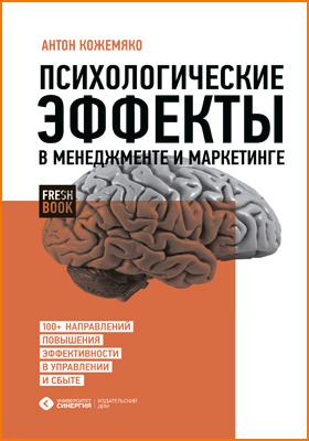 Психологические эффекты в менеджменте и маркетинге : 100+ направлений повышения эффективности в управлении и сбыте