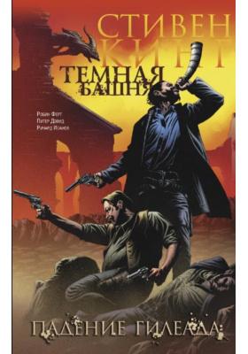 "Тёмная башня. Часть 4. Падение Гилеада = Dark Tower Graphic Novel IV: The Fall of Gilead : Из цикла ""Тёмная Башня"""