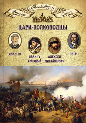 Т. 4. Цари-полководцы : Иван III Васильевич, Иван IV Грозный, Алексей Михайлович Тишайший, Петр I Великий