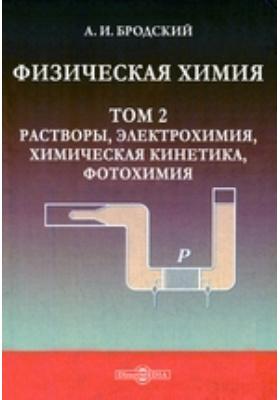 Физическая химия. Т. 2. Растворы, электрохимия, химическая кинетика, фотохимия
