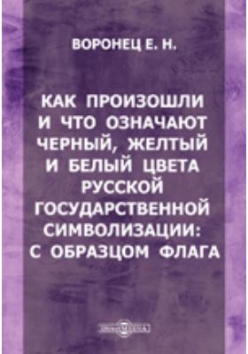 Как произошли и что означают черный, желтый и белый цвета русской государственной символизации : с образцом флага