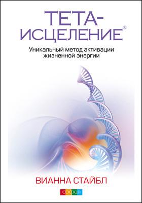 Тета-исцеление. Уникальный метод активации жизненной энергии: научно-популярное издание