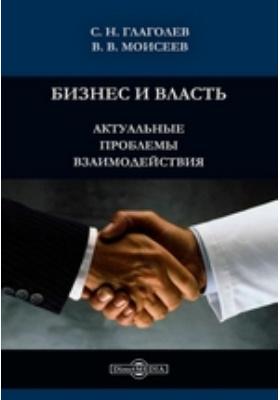 Бизнес и власть : актуальные проблемы взаимодействия: монография