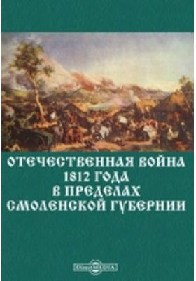 Отечественная война 1812 года в пределах Смоленской губернии: монография