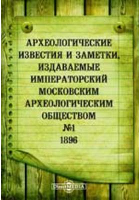 Археологические известия и заметки, издаваемые Императорский Московским археологическим обществом: журнал. 1896. № 1