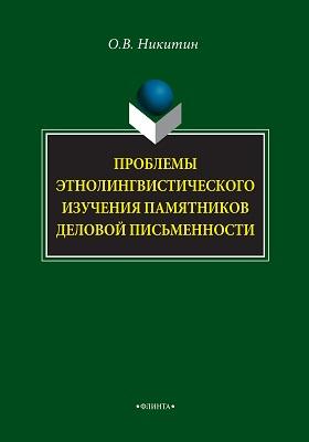 Проблемы этнолингвистического изучения памятников деловой письменности: монография