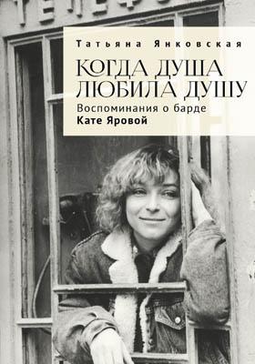 Когда душа любила душу : воспоминания о барде Кате Яровой: документально-художественная литература