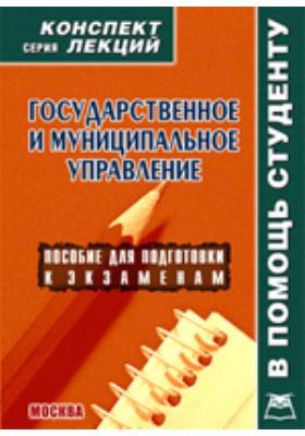 Государственное и муниципальное управление : Конспект лекций: учебное пособие
