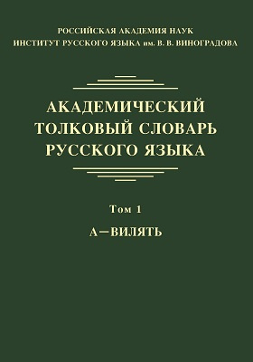 Академический толковый словарь русского языка: словарь. Том 1. А — ВИЛЯТЬ
