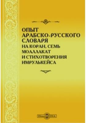 Опыт арабско-русского словаря на Коран, семь моаллакат и стихотворения Имрулькейса: словарь
