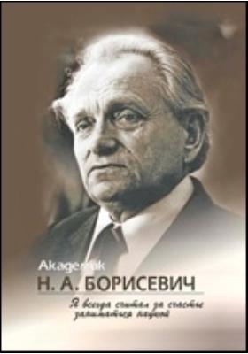 Академик Н.А. Борисевич : Я всегда считал за счастье заниматься наукой: документально-художественная литература