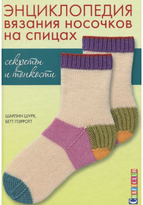 Энциклопедия вязания носочков спицами. Секреты и тонкости = The Sock Knitter's Handbook: Expert Advice, Tips, & Tricks