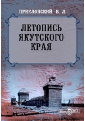 Летопись Якутского края, составленная по официальным и историческим данным: монография
