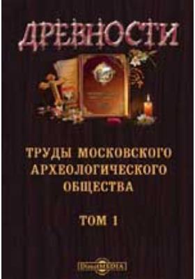 Древности. Труды Московского археологического общества: журнал. 1865. Том 1