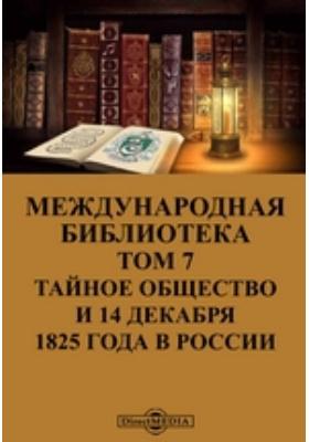 Международная библиотека. Т. 7. Тайное общество и 14 декабря 1825 года в России