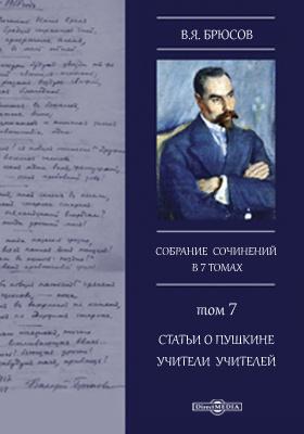 Собрание сочинений в семи томах. Т. 7. Статьи о Пушкине. Учители учителей