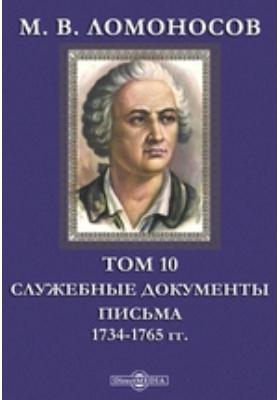 М. В. Ломоносов Письма. 1734-1765 гг: документально-художественная литература. Т. 10. Служебные документы