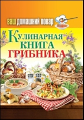 Ваш домашний повар. Кулинарная книга грибника: научно-популярное издание