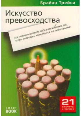 Искусство превосходства : Как позиционировать себя и свой бизнес так, чтобы опередить конкурентов на любом рынке. 2-е издание, стереотипное