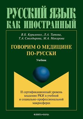 Говорим о медицине по-русски : II сертификационный уровень владения русским языком как иностранным в учебной и социально-профессиональной макросферах: учебник