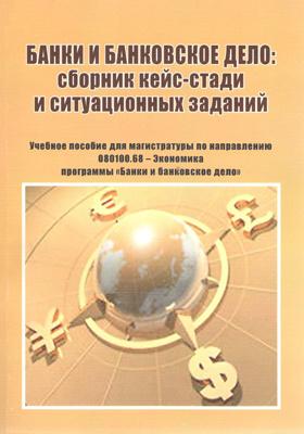 Банки и банковское дело : сборник кейс-стади и ситуационных заданий: учебное пособие