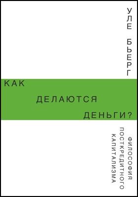 Как делаются деньги? Философия посткредитного капитализма: научно-популярное издание