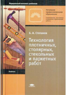 Технология плотничных, столярных, стекольных и паркетных работ : Учебник для начального профессионального образования. 3-е издание, стереотипное