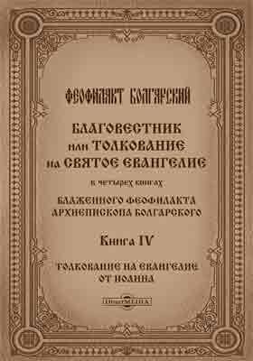 Благовестник или толкование на Святое Евангелие : в 4 кн. Кн. 4. Толкование на Евангелие от Иоанна