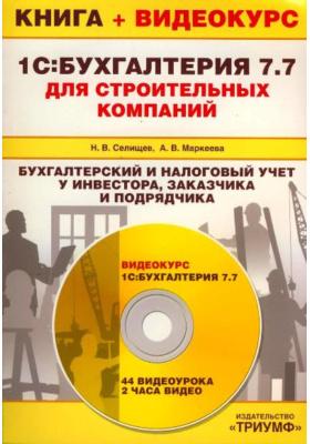 1С: Бухгалтерия 7.7 для строительных компаний. Бухгалтерский и налоговый учет у инвестора, заказчика и подрядчика (+ CD-ROM)