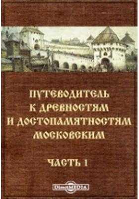 Путеводитель к древностям и достопамятностям Московским, Ч. 1