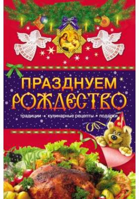 Празднуем Рождество : Традиции, кулинарные рецепты, подарки: научно-популярное издание