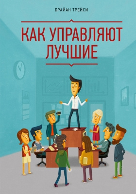 Как управляют лучшие = How the Best Leaders Lead: Proven Secrets to Getting the Most Out of Yourself and Others: научно-популярное издание