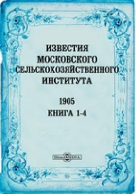 Известия Московского сельскохозяйственного института = Annales de L'Institnt egronomine de Moscou. Annee XI. кн. 1-4, 1905 г