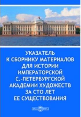 Указатель к Сборнику материалов для истории Императорской С.-Петербургской Академии художеств за сто лет ее существования