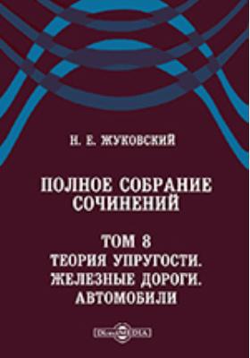 Полное собрание сочинений Железные дороги. Автомобили. Т. 8. Теория упругости