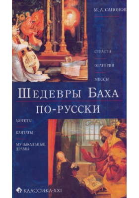 Шедевры Баха по-русски : Страсти, оратории, мессы, мотеты, кантаты, музыкальные драмы