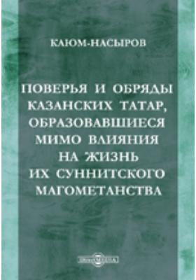 Поверья и обряды казанских татар, образовавшиеся мимо влияния на жизнь их суннитского магометанства